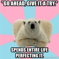 "Perfection Polar Bear - ""Go ahead, give it a try."" Spends entire life perfecting it."