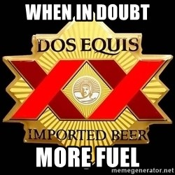 Dos Equis - When in doubt  More fuel