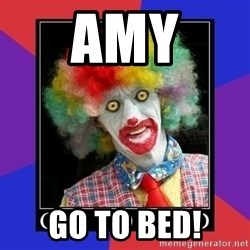 go to bed clown  - Amy Go to bed!