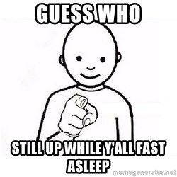 GUESS WHO YOU - Guess who Still up while y'all fast asleep