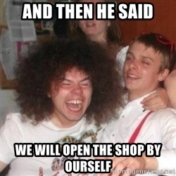 'And Then He Said' Guy - ANd then he said we will open the shop by ourself