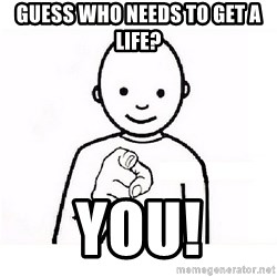 GUESS WHO YOU - guess who needs to get a life? YOU!