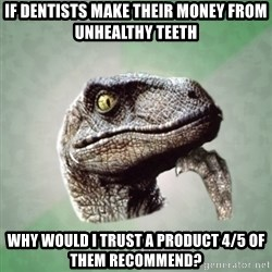 Philosoraptor - if dentists make their money from unhealthy teeth why would i trust a product 4/5 of them recommend?