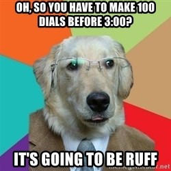 Business Dog - oh, so you have to make 100 dials before 3:00? It's going to be ruff