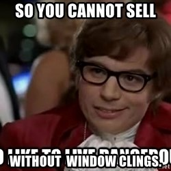 I too like to live dangerously - SO YOU CANNOT SELL   WITHOUT  WINDOW CLINGS.
