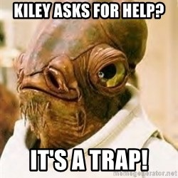 Its A Trap - kiley asks for help? it's a trap!