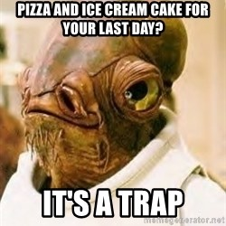 Its A Trap - Pizza and ice cream cake for your last day? it's a trap
