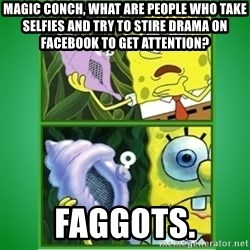 All Hail The Magic Conch - magic conch, what are people who take selfies and try to stire drama on facebook to get attention? faggots.