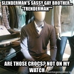 "Trenderman - Slenderman's sassy gay brother... ""Trenderman"""" Are those Crocs? Not on my watch"