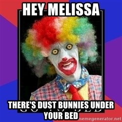 go to bed clown  - HEY MELISSA THERE'S DUST BUNNIES UNDER YOUR BED