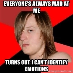 Bad Attitude Teen - everyone's always mad at me  turns out, i can't identify emotions
