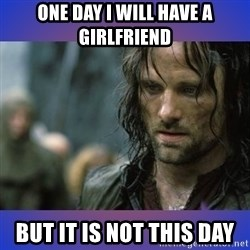 but it is not this day - one day i will have a girlfriend but it is not this day