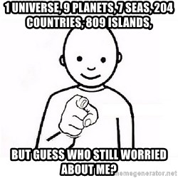 GUESS WHO YOU - 1 universe, 9 planets, 7 seas, 204 countries, 809 islands,  but guess who still worried about me?