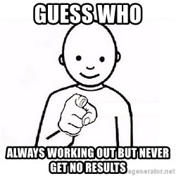 GUESS WHO YOU - Guess who  Always working out but never get no results