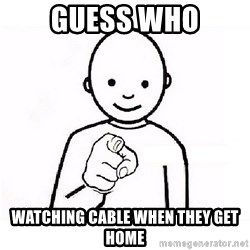 GUESS WHO YOU - Guess who watching cable when they get home