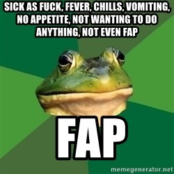 Foul Bachelor Frog - sick as fuck, fever, chills, vomiting,  no appetite, not wanting to do anything, not even fap  fap