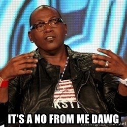 Randy Jackson -  it's a no from me Dawg