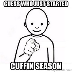 GUESS WHO YOU - Guess who just started Cuffin season