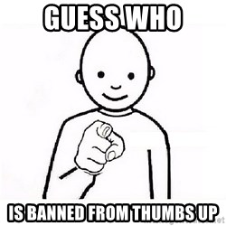 GUESS WHO YOU - Guess who  Is banned from thumbs up