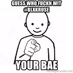 GUESS WHO YOU - GUESS WHO FUCKN WIT #BLXKROSE YOUR BAE