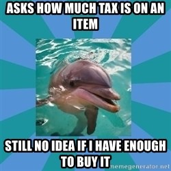 Dyscalculic Dolphin - Asks how much tax is on an ITEM  still no idea if I have enough to buy it