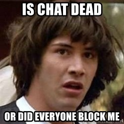 Conspiracy Guy - Is chat dead or did everyone block me