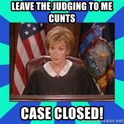 Judge Judy - leave the judging to me cunts case closed!