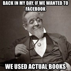 1889 [10] guy - back in my day, if we wanted to facebook we used actual books