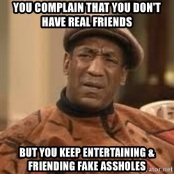 Confused Bill Cosby  - You complain that you don't have real friends  But you keep entertaining & friending fake assholes