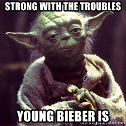 Yoda - strong with the troubles young bieber is