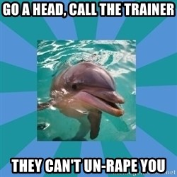 Dyscalculic Dolphin - go a head, call the trainer they can't un-rape you