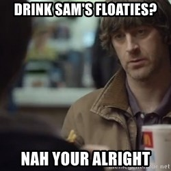 nah you're alright - Drink Sam's floaties? NAH YOUR ALRIGHT