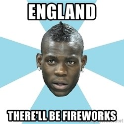 Balotelli - england there'll be fireworks
