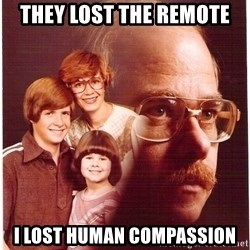 Vengeance Dad - they lost the remote i lost human compassion