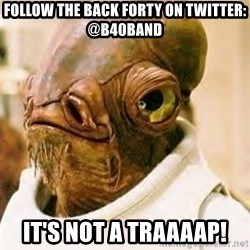 Its A Trap - follow the back Forty on Twitter: @B40Band It's not a traaaap!