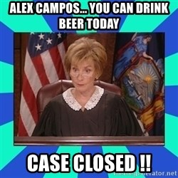 Judge Judy - alex campos... you can drink beer today case closed !!