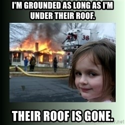 Evil Girl - I'm grounded as long as i'm under their roof. Their roof is gone.