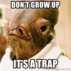 Its A Trap - Don't Grow Up IT's a trap