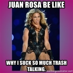 Ugly Beyonce - Juan Rosa be like Why I suck so much trash talking.