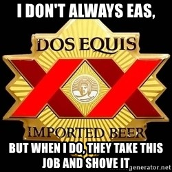 Dos Equis - I don't always EAS, But when I do, they take this job and shove it