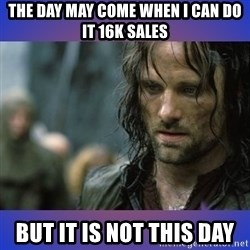 but it is not this day - the day may come when I can do it 16k sales but it is not this day