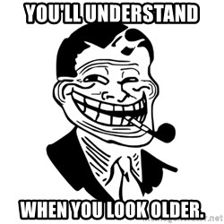Troll Dad - you'll understand when you look older.