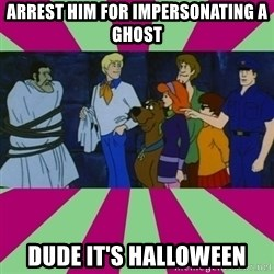 Scooby doo rotten kids! - Arrest him for impersonating a ghost Dude it's halloween