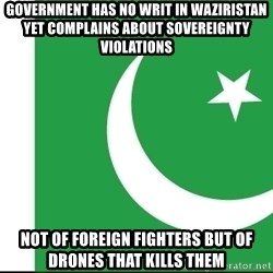 pakistani - Government has no writ in Waziristan yet complains about sovereignty violations Not of foreign fighters but of drones that kills them