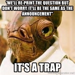 """Its A Trap - 'We'll re-print the question but don't worry, it'll be the same as the announcement"""" It's a trap"""