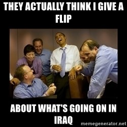 obama laughing  - they actually think i give a flip about what's going on in iraq
