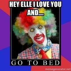 go to bed clown  - Hey Elle I love you and....