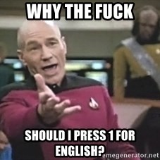 Captain Picard - WHY THE FUCK SHOULD I PRESS 1 FOR ENGLISH?