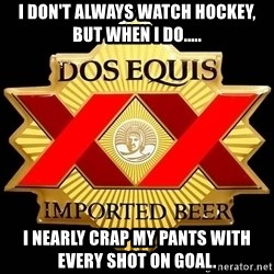 Dos Equis - I don't always watch hockey, but when I do..... I nearly crap my pants with every shot on goal.