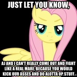 Fluttershy  - Just let you know, AJ and i can't really come out and fight like a real mare, because you would kick our asses and do alotta OP stuff